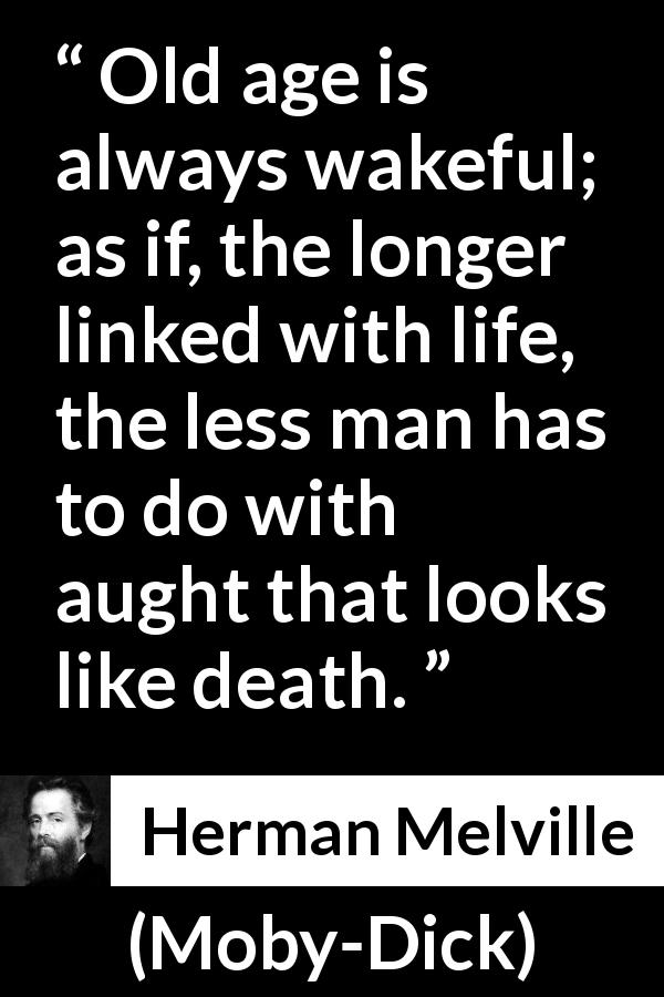 Herman Melville - Moby-Dick - Old age is always wakeful; as if, the longer linked with life, the less man has to do with aught that looks like death.