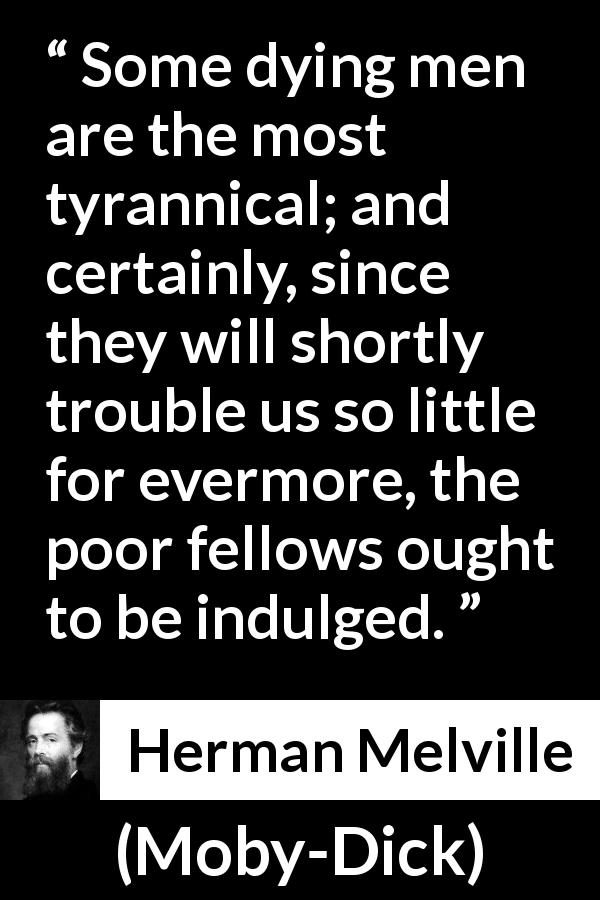 Herman Melville quote about death from Moby-Dick (1851) - Some dying men are the most tyrannical; and certainly, since they will shortly trouble us so little for evermore, the poor fellows ought to be indulged.