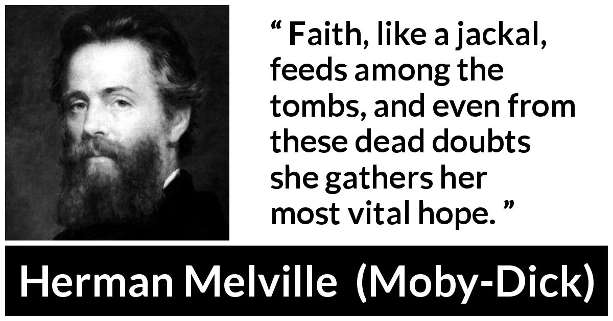 Herman Melville - Moby-Dick - Faith, like a jackal, feeds among the tombs, and even from these dead doubts she gathers her most vital hope.