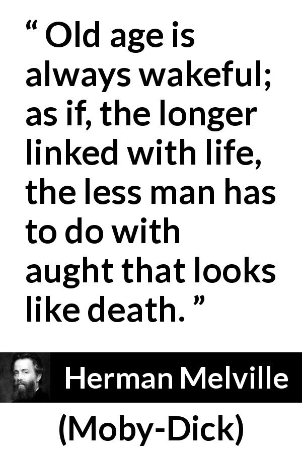 Herman Melville quote about death from Moby-Dick (1851) - Old age is always wakeful; as if, the longer linked with life, the less man has to do with aught that looks like death.