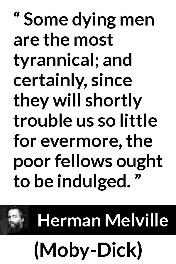 Herman Melville - Moby-Dick - Some dying men are the most tyrannical; and certainly, since they will shortly trouble us so little for evermore, the poor fellows ought to be indulged.