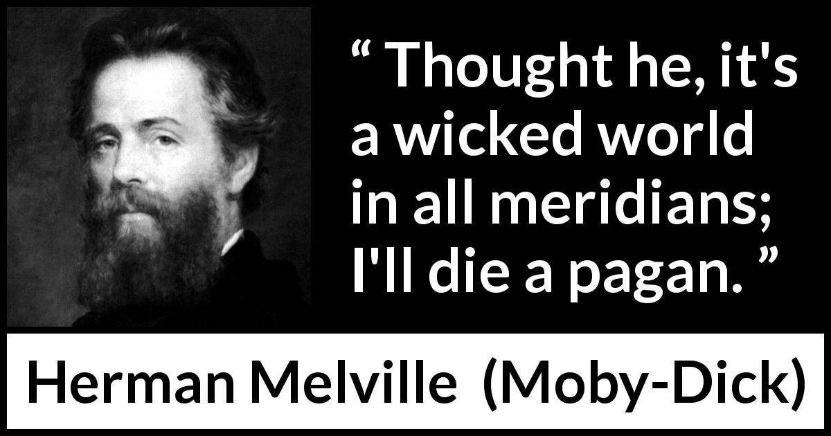 "Herman Melville about evil (""Moby-Dick"", 1851) - Thought he, it's a wicked world in all meridians; I'll die a pagan."