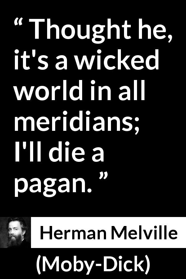 Herman Melville - Moby-Dick - Thought he, it's a wicked world in all meridians; I'll die a pagan.