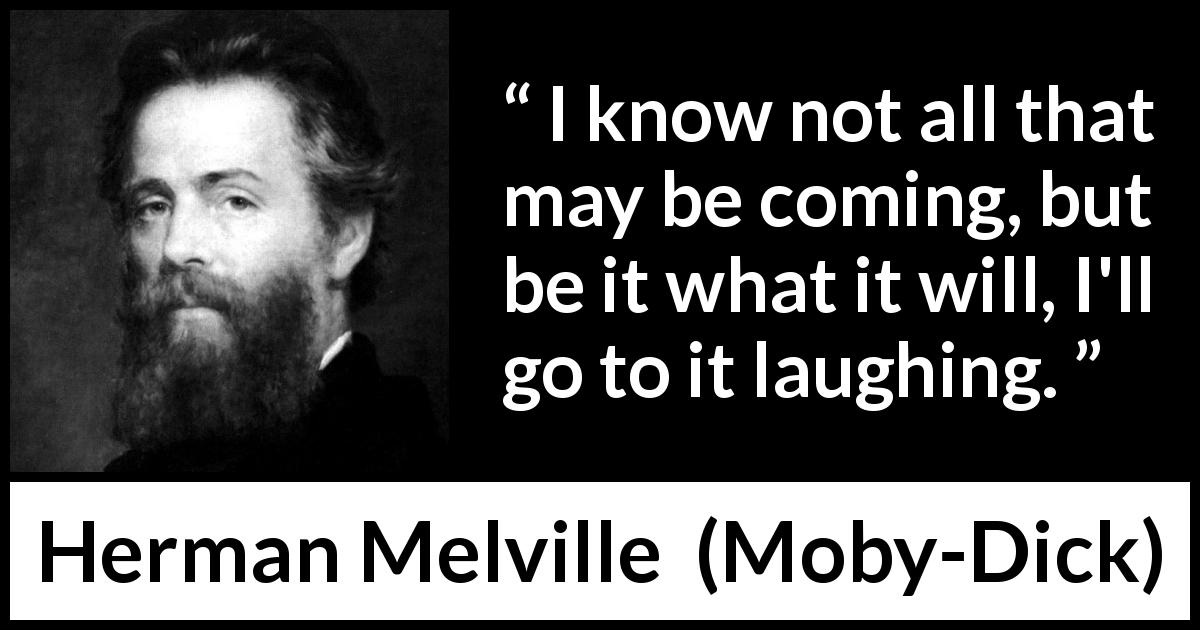 Herman Melville quote about fate from Moby-Dick - I know not all that may be coming, but be it what it will, I'll go to it laughing.