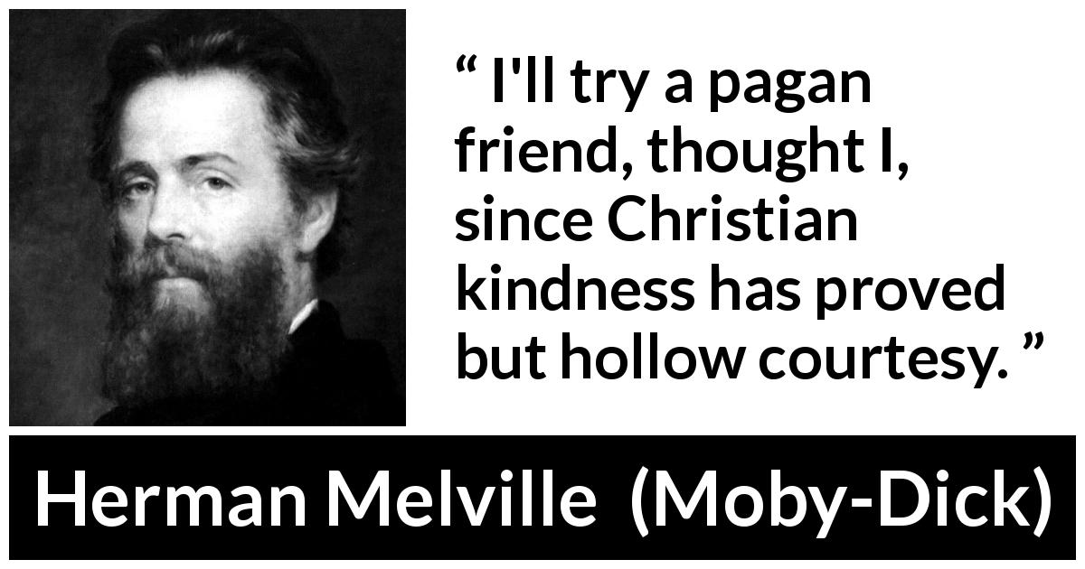 "Herman Melville about friendship (""Moby-Dick"", 1851) - I'll try a pagan friend, thought I, since Christian kindness has proved but hollow courtesy."