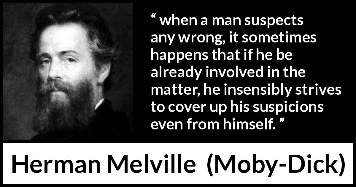 "Herman Melville about hiding (""Moby-Dick"", 1851) - when a man suspects any wrong, it sometimes happens that if he be already involved in the matter, he insensibly strives to cover up his suspicions even from himself."