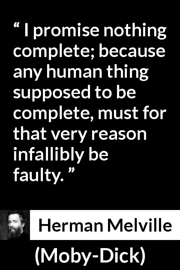 Herman Melville - Moby-Dick - I promise nothing complete; because any human thing supposed to be complete, must for that very reason infallibly be faulty.
