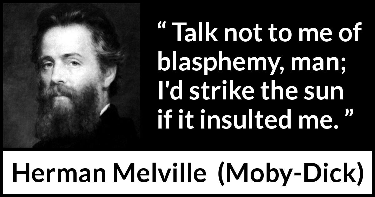Herman Melville - Moby-Dick - Talk not to me of blasphemy, man; I'd strike the sun if it insulted me.