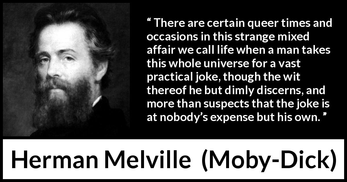 Herman Melville quote about life from Moby-Dick (1851) - There are certain queer times and occasions in this strange mixed affair we call life when a man takes this whole universe for a vast practical joke, though the wit thereof he but dimly discerns, and more than suspects that the joke is at nobody's expense but his own.