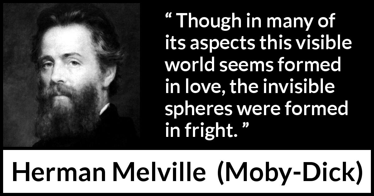 "Herman Melville about love (""Moby-Dick"", 1851) - Though in many of its aspects this visible world seems formed in love, the invisible spheres were formed in fright."