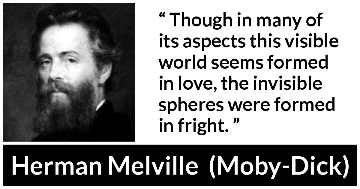 Herman Melville - Moby-Dick - Though in many of its aspects this visible world seems formed in love, the invisible spheres were formed in fright.