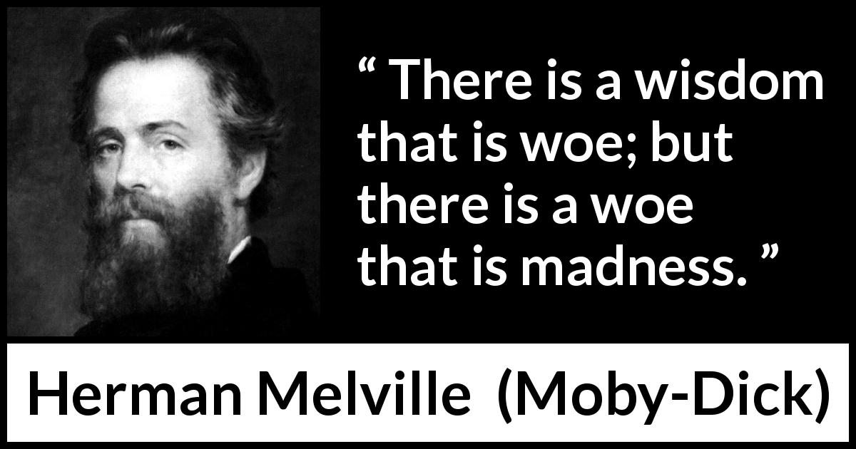 Herman Melville - Moby-Dick - There is a wisdom that is woe; but there is a woe that is madness.
