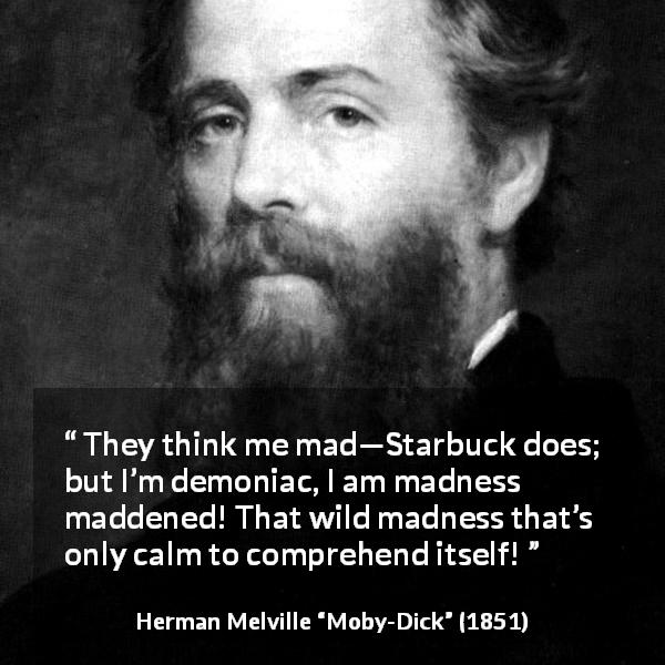 "Herman Melville about madness (""Moby-Dick"", 1851) - They think me mad—Starbuck does; but I'm demoniac, I am madness maddened! That wild madness that's only calm to comprehend itself!"