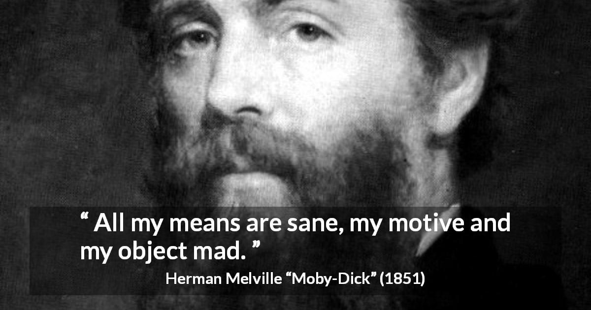 "Herman Melville about madness (""Moby-Dick"", 1851) - All my means are sane, my motive and my object mad."