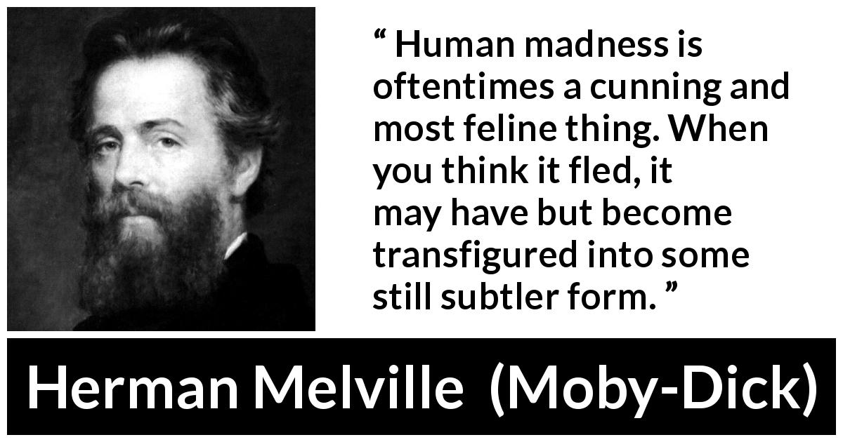 "Herman Melville about madness (""Moby-Dick"", 1851) - Human madness is oftentimes a cunning and most feline thing. When you think it fled, it may have but become transfigured into some still subtler form."