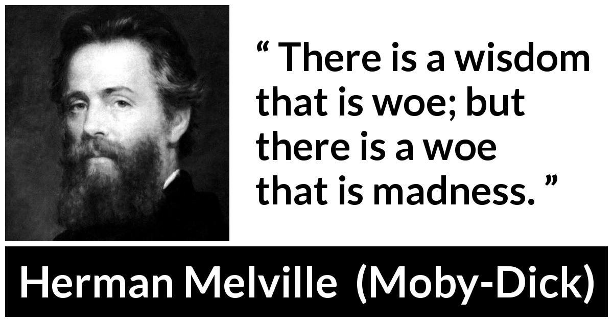 "Herman Melville about madness (""Moby-Dick"", 1851) - There is a wisdom that is woe; but there is a woe that is madness."