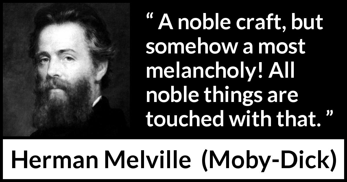 "Herman Melville about melancholy (""Moby-Dick"", 1851) - A noble craft, but somehow a most melancholy! All noble things are touched with that."