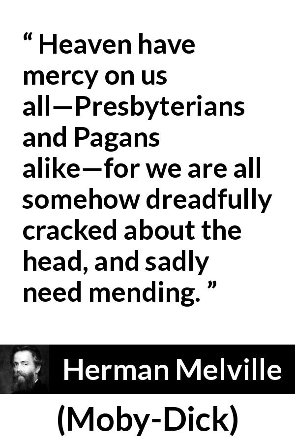 "Herman Melville about mercy (""Moby-Dick"", 1851) - Heaven have mercy on us all—Presbyterians and Pagans alike—for we are all somehow dreadfully cracked about the head, and sadly need mending."