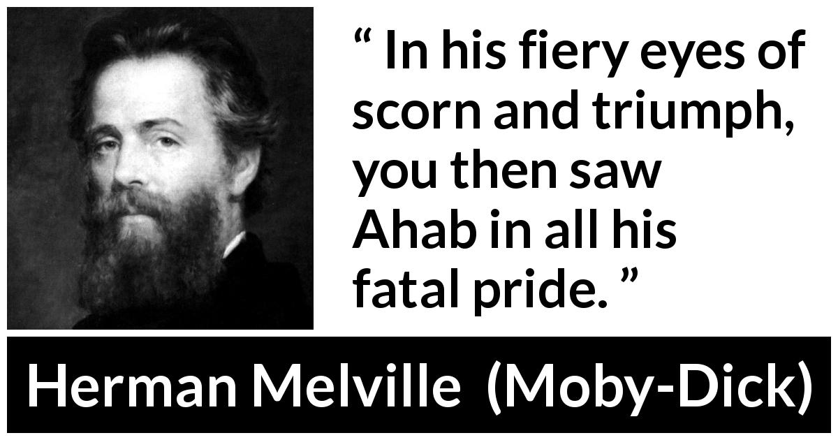 "Herman Melville about pride (""Moby-Dick"", 1851) - In his fiery eyes of scorn and triumph, you then saw Ahab in all his fatal pride."