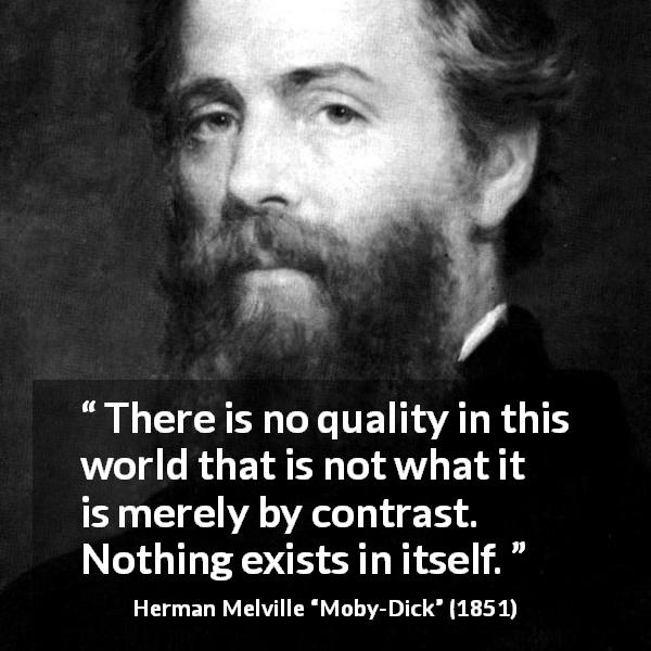 "Herman Melville about quality (""Moby-Dick"", 1851) - There is no quality in this world that is not what it is merely by contrast. Nothing exists in itself."