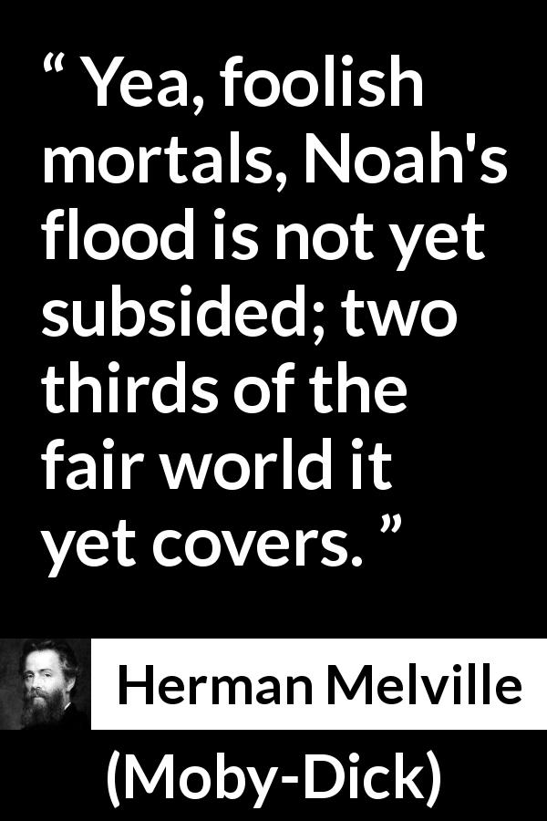 Herman Melville - Moby-Dick - Yea, foolish mortals, Noah's flood is not yet subsided; two thirds of the fair world it yet covers.