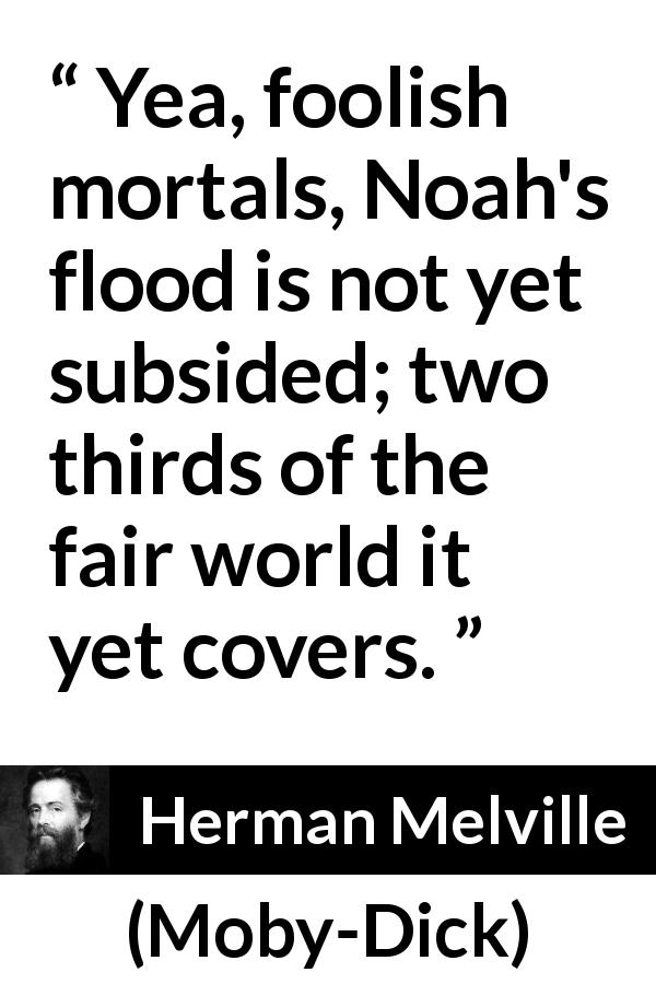 Herman Melville quote about sea from Moby-Dick (1851) - Yea, foolish mortals, Noah's flood is not yet subsided; two thirds of the fair world it yet covers.
