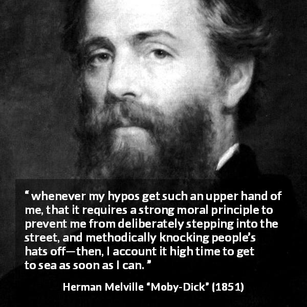 "Herman Melville about society (""Moby-Dick"", 1851) - whenever my hypos get such an upper hand of me, that it requires a strong moral principle to prevent me from deliberately stepping into the street, and methodically knocking people's hats off—then, I account it high time to get to sea as soon as I can."