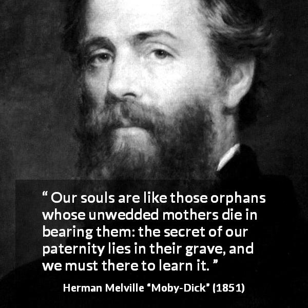 "Herman Melville about soul (""Moby-Dick"", 1851) - Our souls are like those orphans whose unwedded mothers die in bearing them: the secret of our paternity lies in their grave, and we must there to learn it."