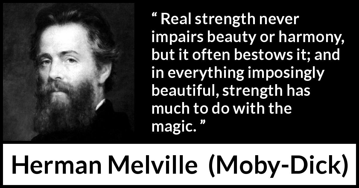 Herman Melville - Moby-Dick - Real strength never impairs beauty or harmony, but it often bestows it; and in everything imposingly beautiful, strength has much to do with the magic.