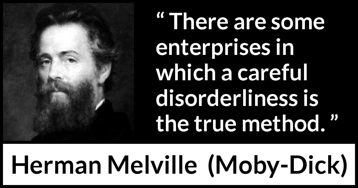 Herman Melville - Moby-Dick - There are some enterprises in which a careful disorderliness is the true method.