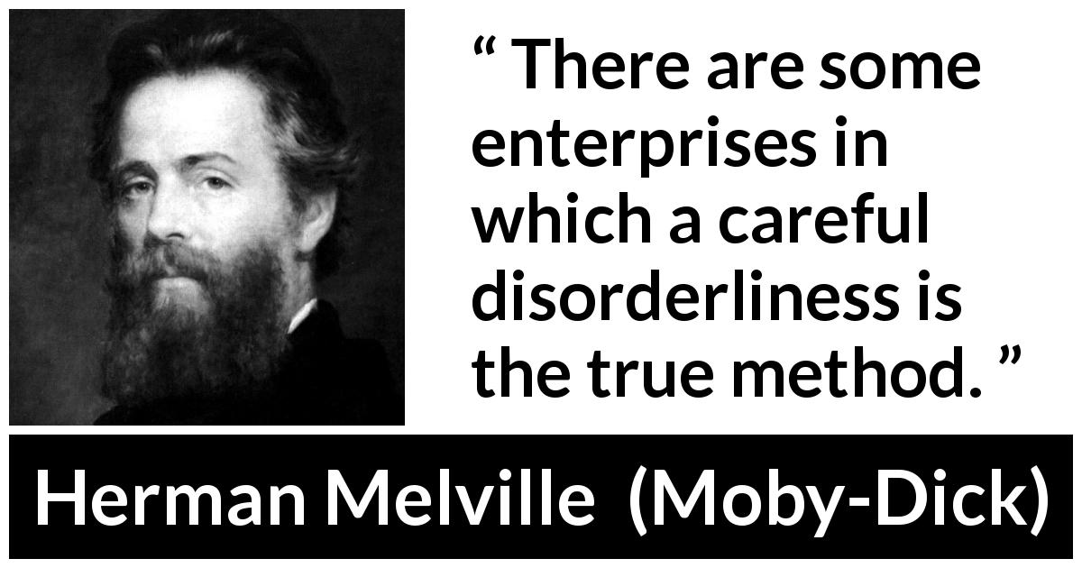 Herman Melville quote about success from Moby-Dick (1851) - There are some enterprises in which a careful disorderliness is the true method.