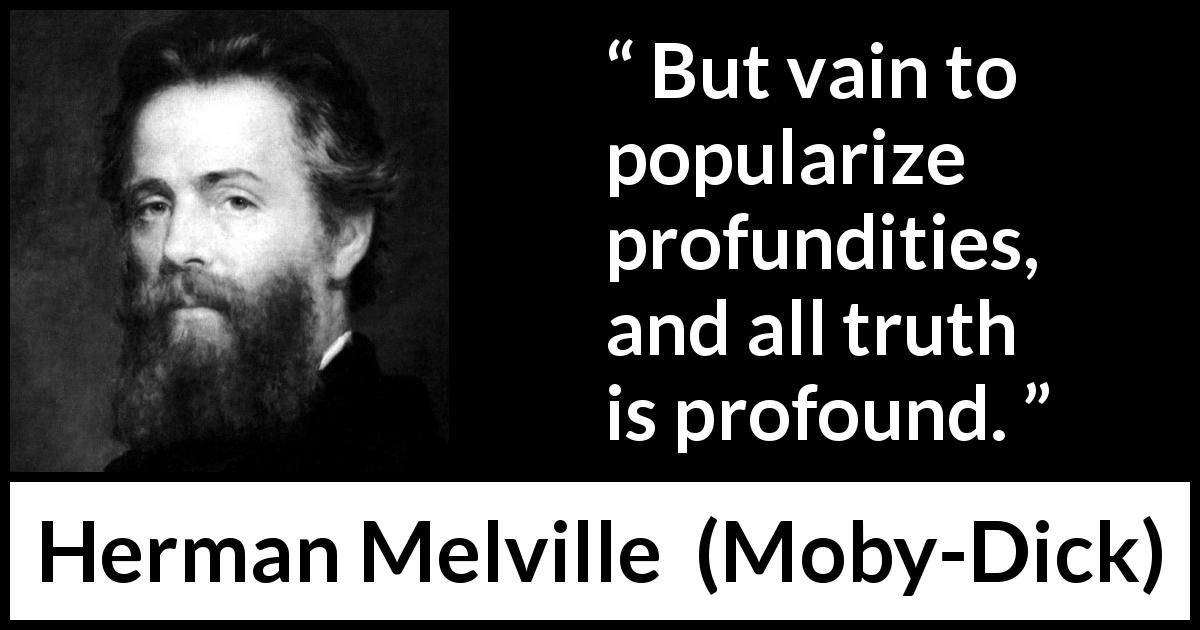 Herman Melville - Moby-Dick - But vain to popularize profundities, and all truth is profound.