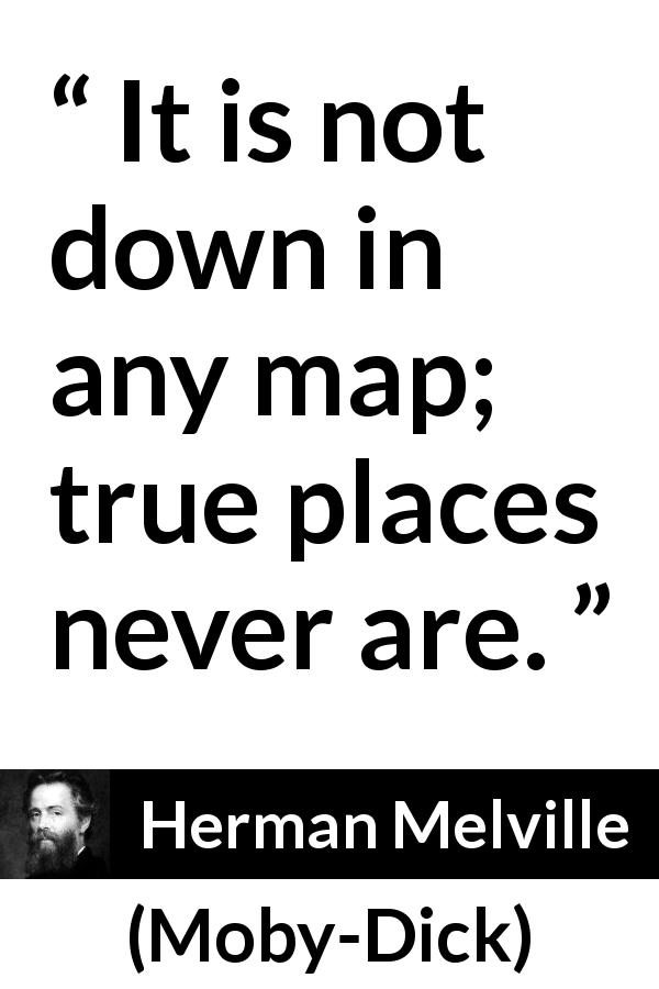 "Herman Melville about truth (""Moby-Dick"", 1851) - It is not down in any map; true places never are."