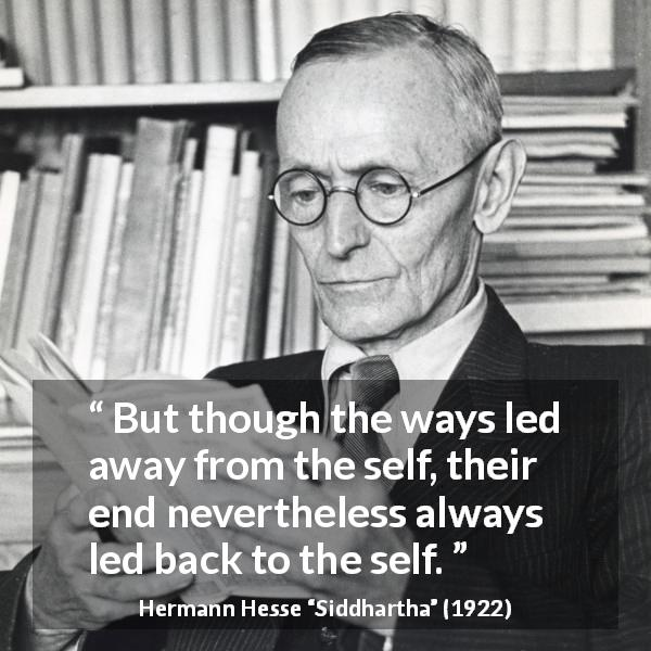 Hermann Hesse quote about back from Siddhartha (1922) - But though the ways led away from the self, their end nevertheless always led back to the self.