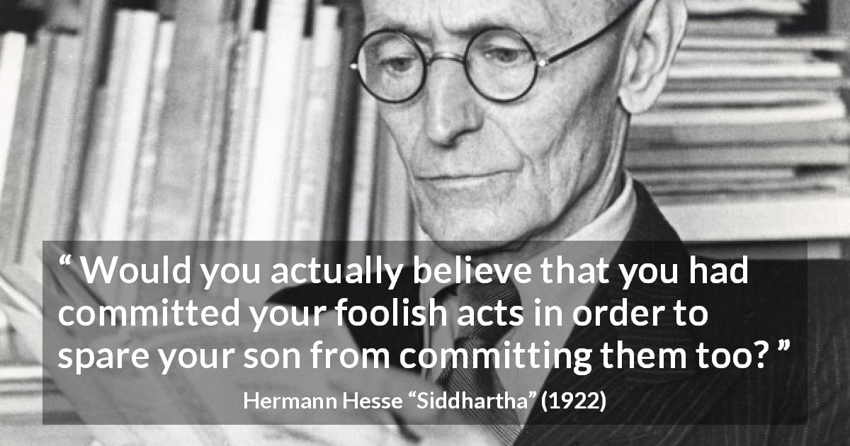 "Hermann Hesse about foolishness (""Siddhartha"", 1922) - Would you actually believe that you had committed your foolish acts in order to spare your son from committing them too?"