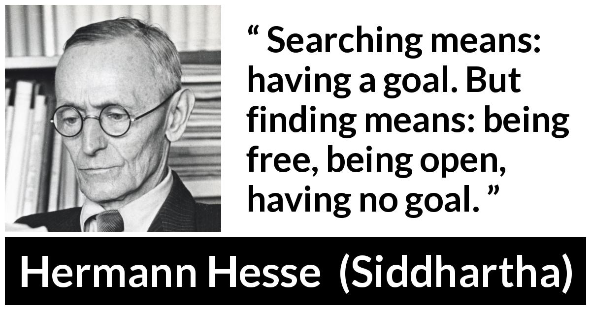 "Hermann Hesse about goal (""Siddhartha"", 1922) - Searching means: having a goal. But finding means: being free, being open, having no goal."
