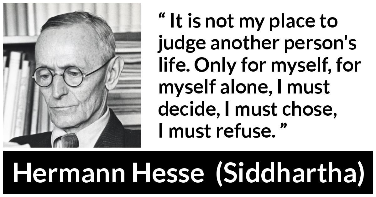 "Hermann Hesse about judgement (""Siddhartha"", 1922) - It is not my place to judge another person's life. Only for myself, for myself alone, I must decide, I must chose, I must refuse."