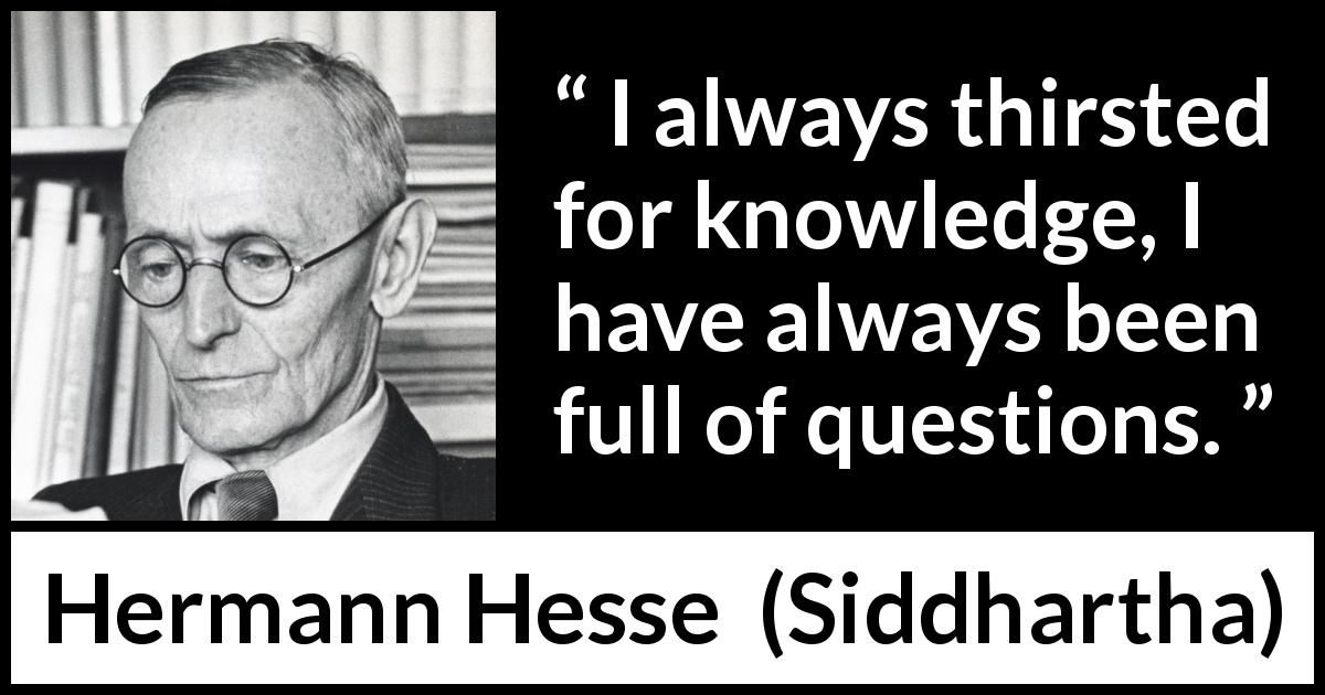"Hermann Hesse about knowledge (""Siddhartha"", 1922) - I always thirsted for knowledge, I have always been full of questions."
