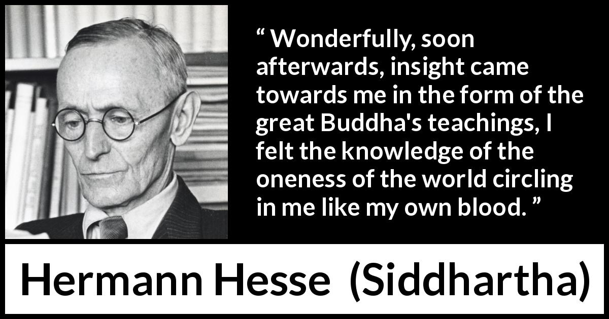 Hermann Hesse - Siddhartha - Wonderfully, soon afterwards, insight came towards me in the form of the great Buddha's teachings, I felt the knowledge of the oneness of the world circling in me like my own blood.