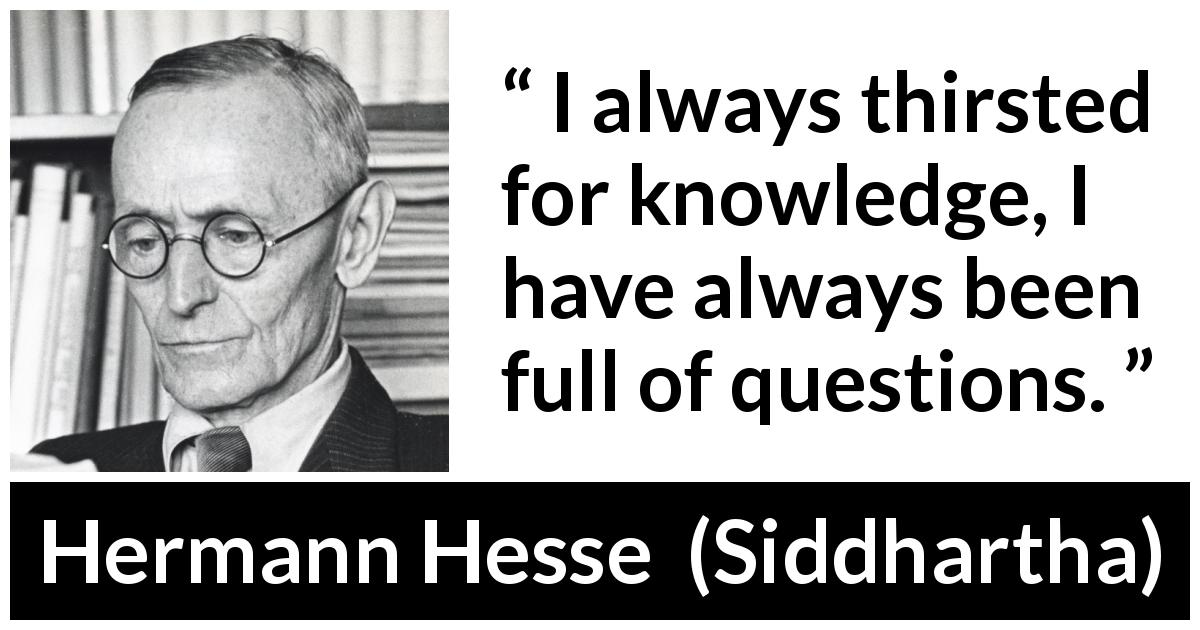 Hermann Hesse quote about knowledge from Siddhartha (1922) - I always thirsted for knowledge, I have always been full of questions.