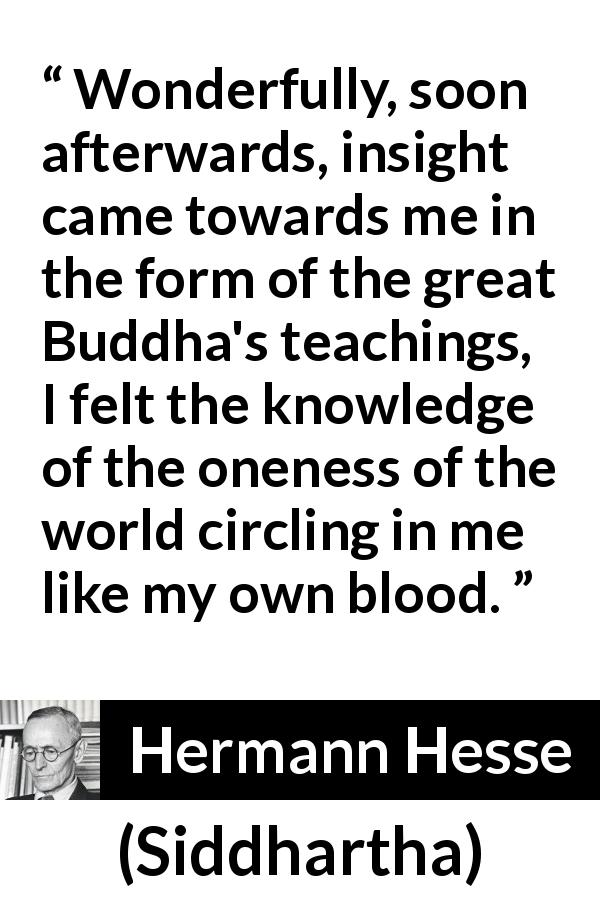 Hermann Hesse quote about knowledge from Siddhartha (1922) - Wonderfully, soon afterwards, insight came towards me in the form of the great Buddha's teachings, I felt the knowledge of the oneness of the world circling in me like my own blood.