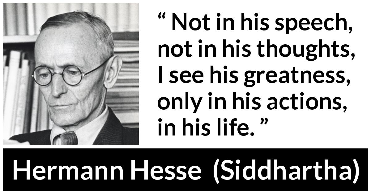 Hermann Hesse quote about life from Siddhartha (1922) - Not in his speech, not in his thoughts, I see his greatness, only in his actions, in his life.