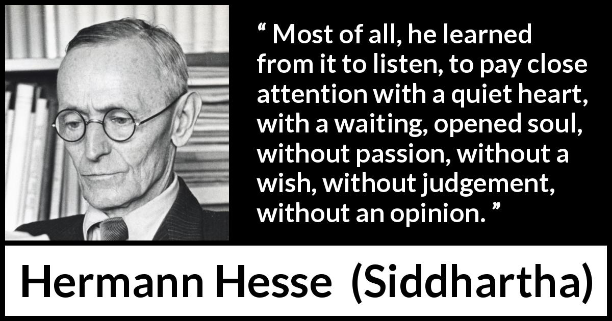 Hermann Hesse - Siddhartha - Most of all, he learned from it to listen, to pay close attention with a quiet heart, with a waiting, opened soul, without passion, without a wish, without judgement, without an opinion.