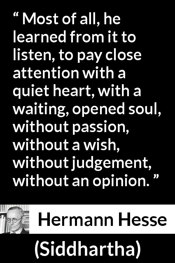 Hermann Hesse quote about listening from Siddhartha (1922) - Most of all, he learned from it to listen, to pay close attention with a quiet heart, with a waiting, opened soul, without passion, without a wish, without judgement, without an opinion.