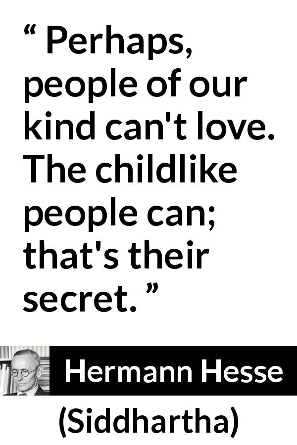 "Hermann Hesse about love (""Siddhartha"", 1922) - Perhaps, people of our kind can't love. The childlike people can; that's their secret."