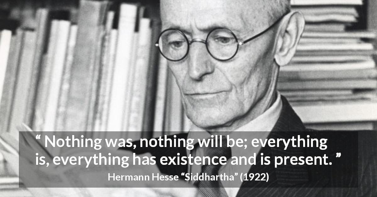 "Hermann Hesse about present (""Siddhartha"", 1922) - Nothing was, nothing will be; everything is, everything has existence and is present."