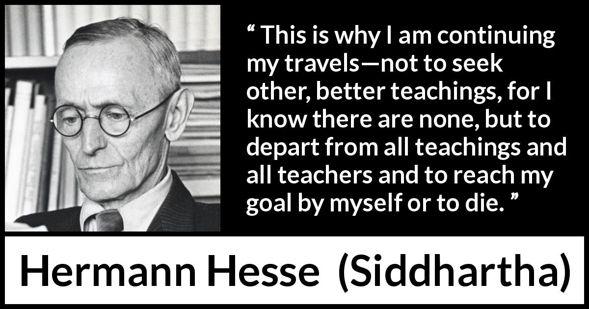 "Hermann Hesse about seeking (""Siddhartha"", 1922) - This is why I am continuing my travels—not to seek other, better teachings, for I know there are none, but to depart from all teachings and all teachers and to reach my goal by myself or to die."
