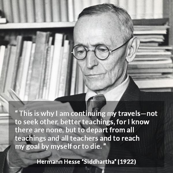 Hermann Hesse quote about seeking from Siddhartha (1922) - This is why I am continuing my travels—not to seek other, better teachings, for I know there are none, but to depart from all teachings and all teachers and to reach my goal by myself or to die.
