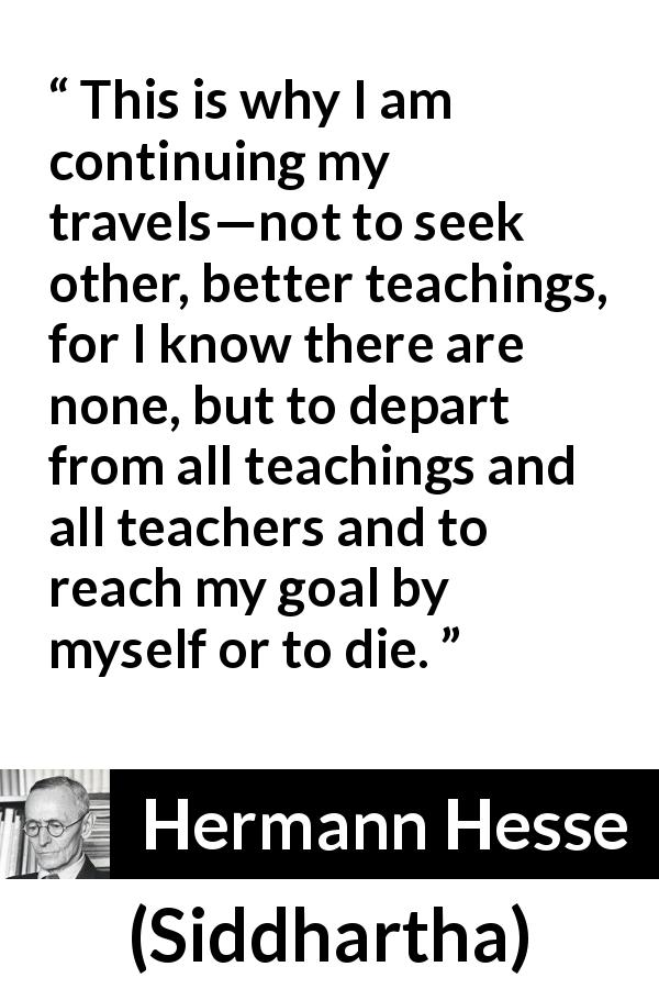 Hermann Hesse - Siddhartha - This is why I am continuing my travels—not to seek other, better teachings, for I know there are none, but to depart from all teachings and all teachers and to reach my goal by myself or to die.