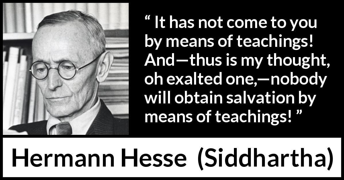 "Hermann Hesse about thought (""Siddhartha"", 1922) - It has not come to you by means of teachings! And—thus is my thought, oh exalted one,—nobody will obtain salvation by means of teachings!"